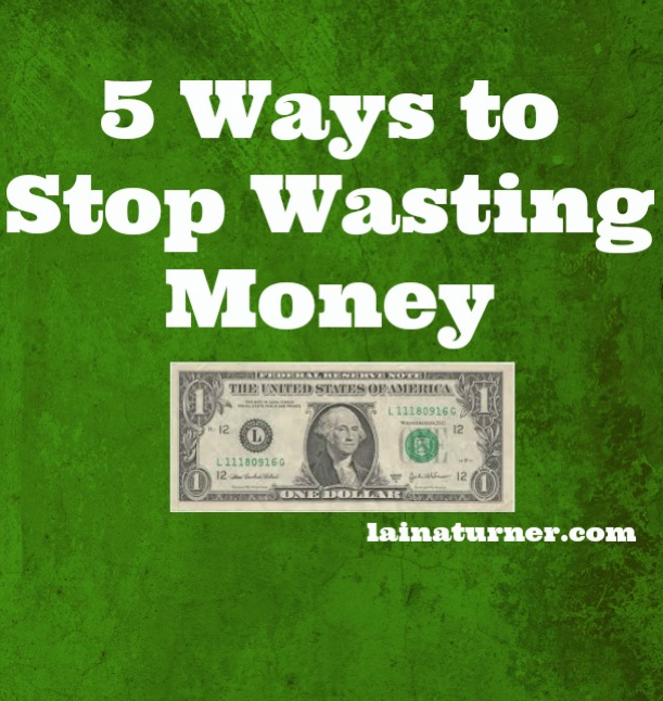 5 Ways To Stop Wasting Money